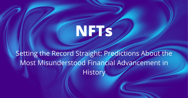 Setting The Record Straight On NFTs: Predictions About The Most Misunderstood Financial Advancement In History